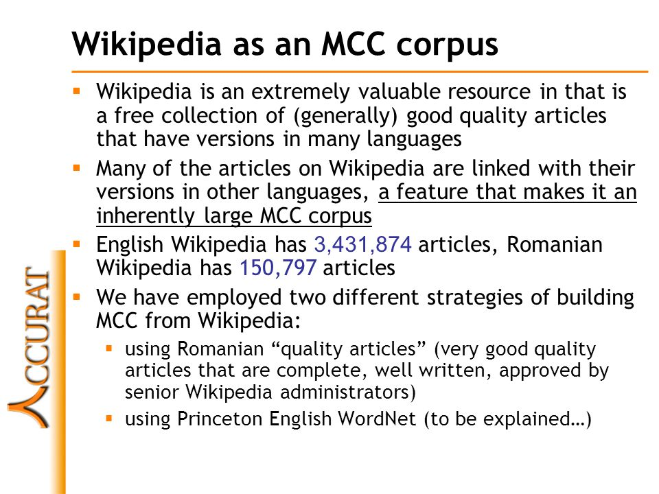Wikipedia as an MCC corpus  Wikipedia is an extremely valuable resource in that is a free collection of (generally) good quality articles that have versions in many languages  Many of the articles on Wikipedia are linked with their versions in other languages, a feature that makes it an inherently large MCC corpus  English Wikipedia has 3,431,874 articles, Romanian Wikipedia has 150,797 articles  We have employed two different strategies of building MCC from Wikipedia:  using Romanian quality articles (very good quality articles that are complete, well written, approved by senior Wikipedia administrators)  using Princeton English WordNet (to be explained…)