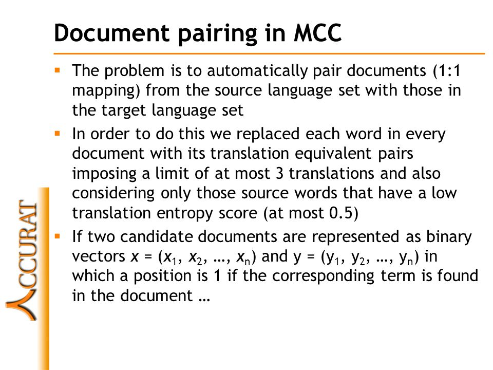 Document pairing in MCC  The problem is to automatically pair documents (1:1 mapping) from the source language set with those in the target language set  In order to do this we replaced each word in every document with its translation equivalent pairs imposing a limit of at most 3 translations and also considering only those source words that have a low translation entropy score (at most 0.5)  If two candidate documents are represented as binary vectors x = (x 1, x 2, …, x n ) and y = (y 1, y 2, …, y n ) in which a position is 1 if the corresponding term is found in the document …
