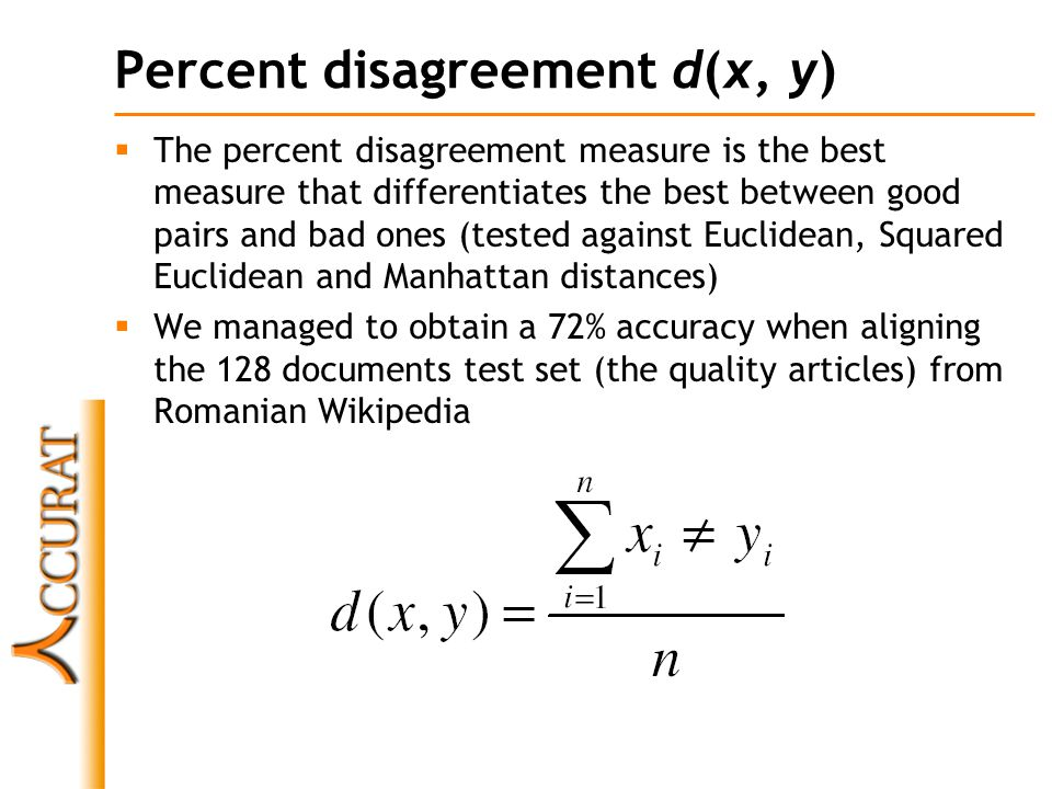 Percent disagreement d(x, y)  The percent disagreement measure is the best measure that differentiates the best between good pairs and bad ones (tested against Euclidean, Squared Euclidean and Manhattan distances)  We managed to obtain a 72% accuracy when aligning the 128 documents test set (the quality articles) from Romanian Wikipedia