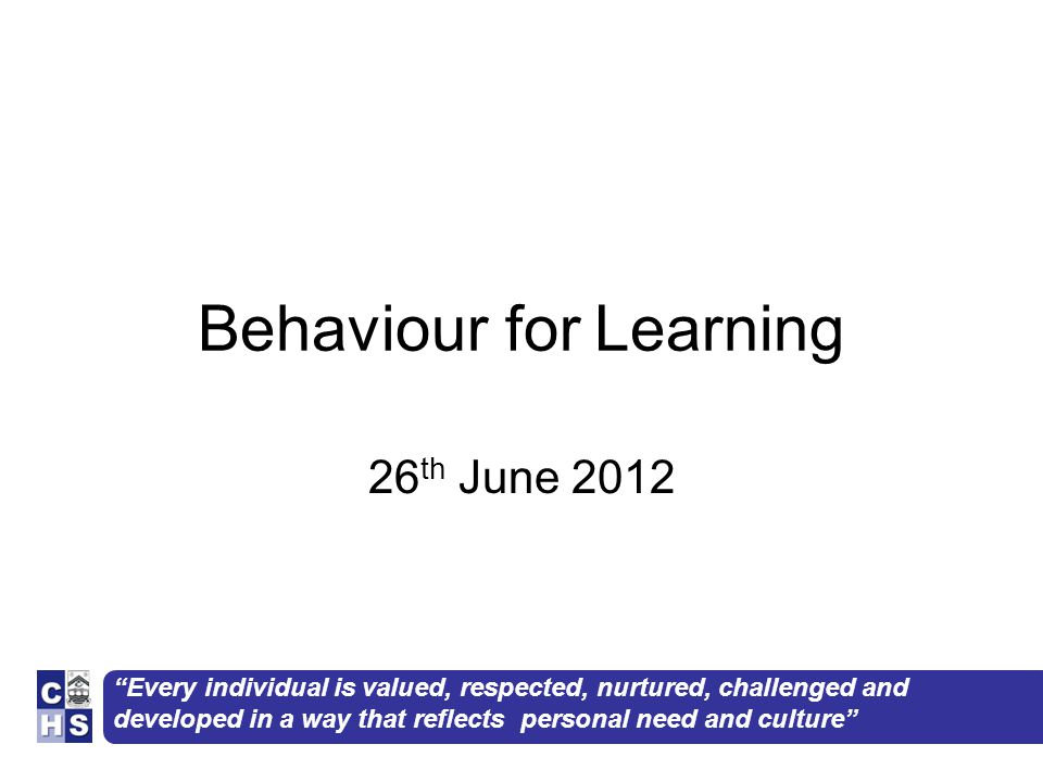 Every individual is valued, respected, nurtured, challenged and developed in a way that reflects personal need and culture Behaviour for Learning 26 th June 2012