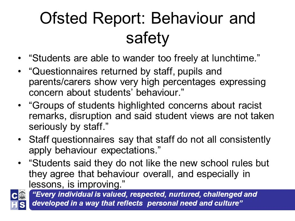 Every individual is valued, respected, nurtured, challenged and developed in a way that reflects personal need and culture Ofsted Report: Behaviour and safety Students are able to wander too freely at lunchtime. Questionnaires returned by staff, pupils and parents/carers show very high percentages expressing concern about students' behaviour. Groups of students highlighted concerns about racist remarks, disruption and said student views are not taken seriously by staff. Staff questionnaires say that staff do not all consistently apply behaviour expectations. Students said they do not like the new school rules but they agree that behaviour overall, and especially in lessons, is improving.