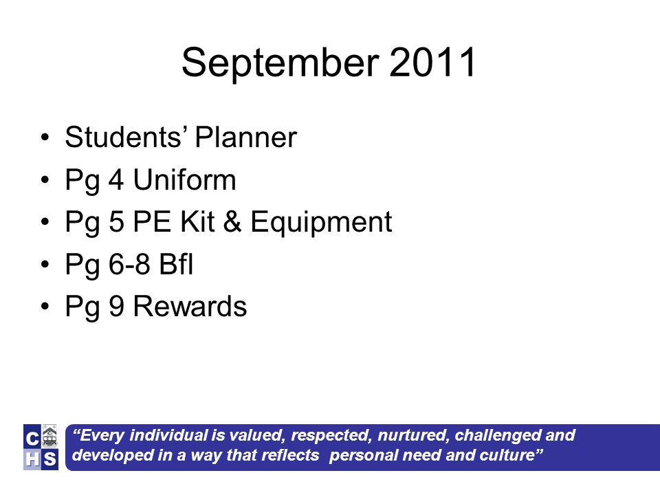 Every individual is valued, respected, nurtured, challenged and developed in a way that reflects personal need and culture September 2011 Students' Planner Pg 4 Uniform Pg 5 PE Kit & Equipment Pg 6-8 Bfl Pg 9 Rewards