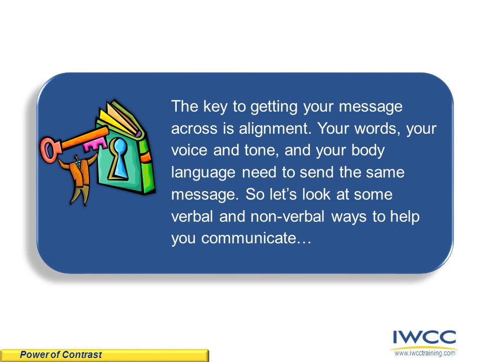 www.iwcctraining.com To help you align and enhance your message, try some of the following tips for using voice and non-verbal communications.