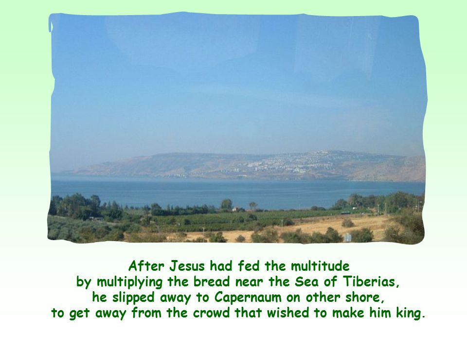 After Jesus had fed the multitude by multiplying the bread near the Sea of Tiberias, he slipped away to Capernaum on other shore, to get away from the crowd that wished to make him king.