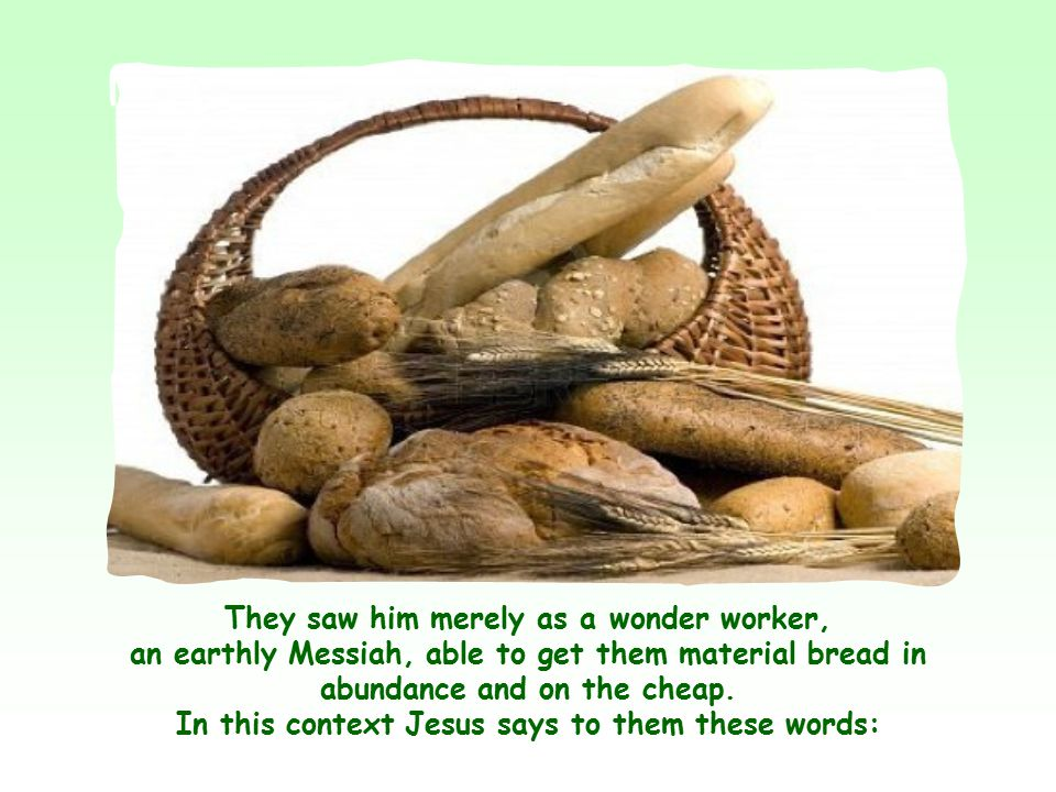 They had eaten miraculous bread, but they had stopped short at the material advantage without grasping the deep meaning of that bread which showed Jesus to be sent by the Father to give true life to the world.