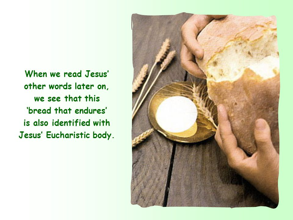 When we read Jesus' other words later on, we see that this 'bread that endures' is also identified with Jesus' Eucharistic body.