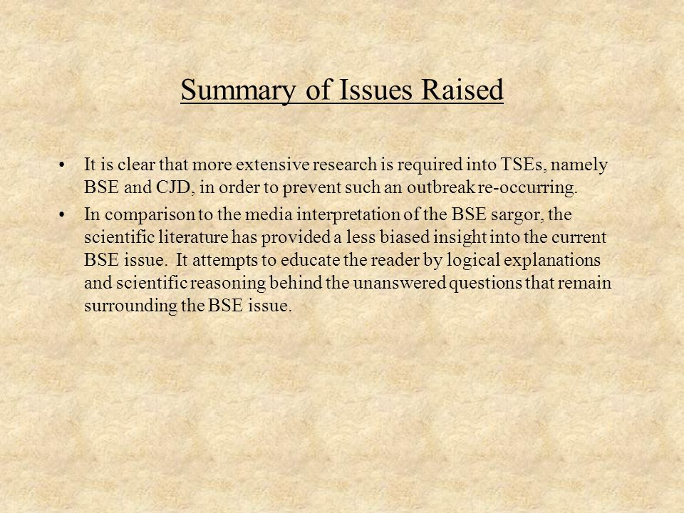 Summary of Issues Raised It is clear that more extensive research is required into TSEs, namely BSE and CJD, in order to prevent such an outbreak re-occurring.