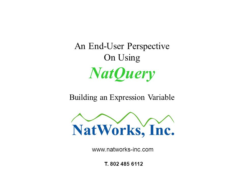 An End-User Perspective On Using NatQuery Building an Expression Variable www.natworks-inc.com T. 802 485 6112