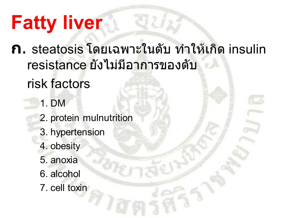 Fatty liver ก. steatosis โดยเฉพาะในตับ ทำให้เกิด insulin resistance ยังไม่มีอาการของตับ risk factors 1. DM 2. protein mulnutrition 3. hypertension 4.