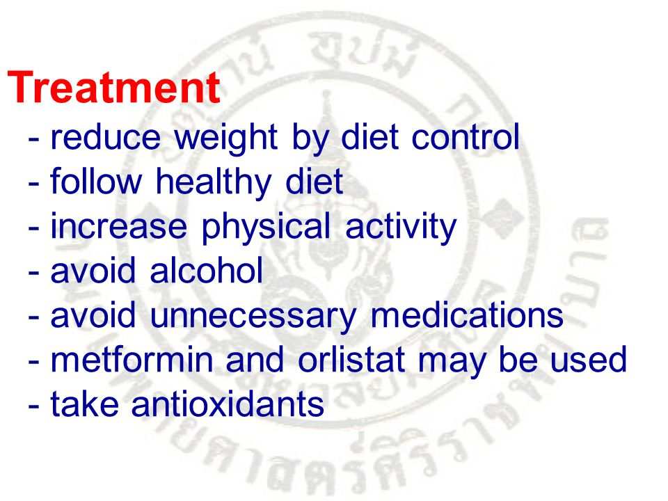 Treatment - reduce weight by diet control - follow healthy diet - increase physical activity - avoid alcohol - avoid unnecessary medications - metform
