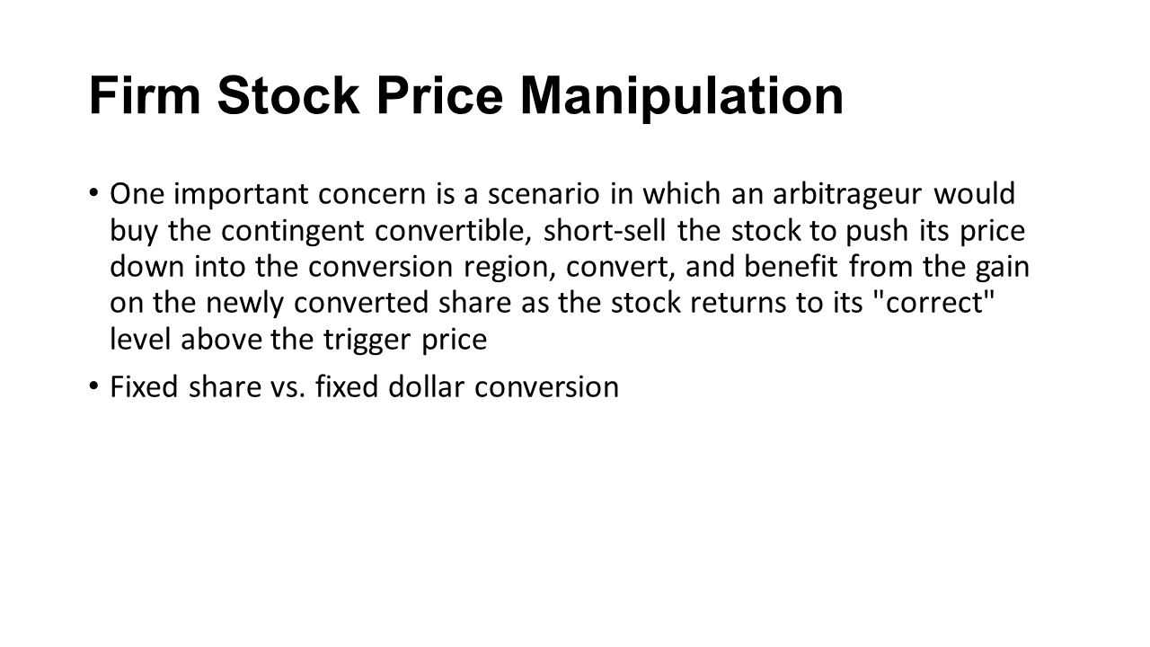 Firm Stock Price Manipulation One important concern is a scenario in which an arbitrageur would buy the contingent convertible, short-sell the stock to push its price down into the conversion region, convert, and benefit from the gain on the newly converted share as the stock returns to its correct level above the trigger price Fixed share vs.