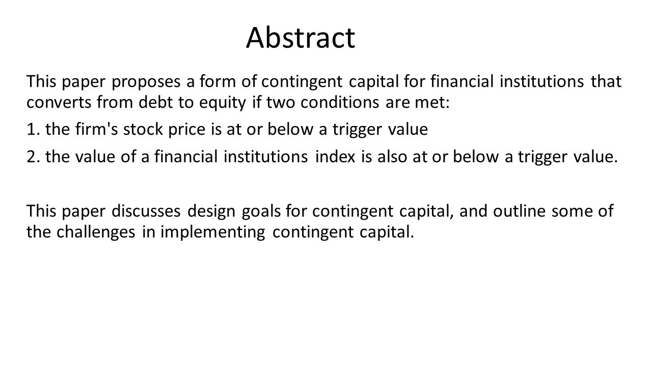 An Example of Contingent Capital With Dual Market Triggers Stock price of the bank : $100 the value at issuance of a broad financial firm index : 100 The bank issues a 5-year, $1000 par value bond(CC) carrying a 6.25% rate of interest under certain circumstances will convert into common equity.