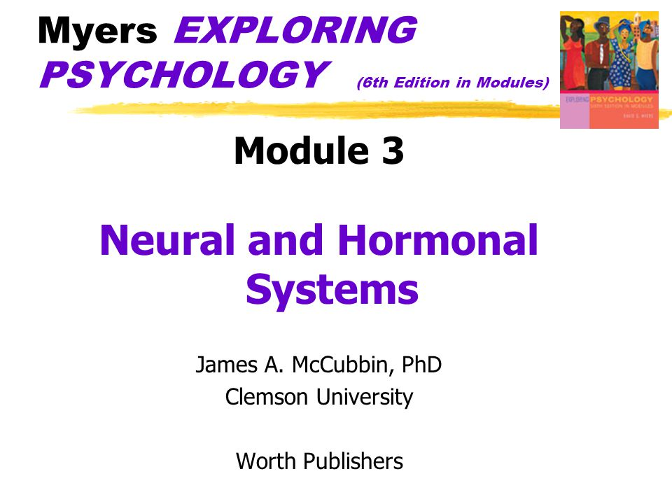 Myers EXPLORING PSYCHOLOGY (6th Edition in Modules) Module 3 Neural and Hormonal Systems James A. McCubbin, PhD Clemson University Worth Publishers