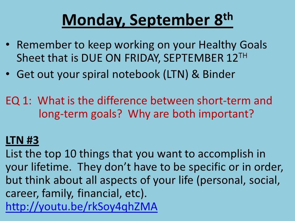 Wednesday, September 10 th Early Release Day Remember to keep working on your Healthy Goals Sheet that is DUE ON FRIDAY, SEPTEMBER 12 TH LTN & BINDER CHECK QUIZ ON FRIDAY, SEPTEMBER 12 TH EQ 1: What steps can a person take to setting personal and academic goals.