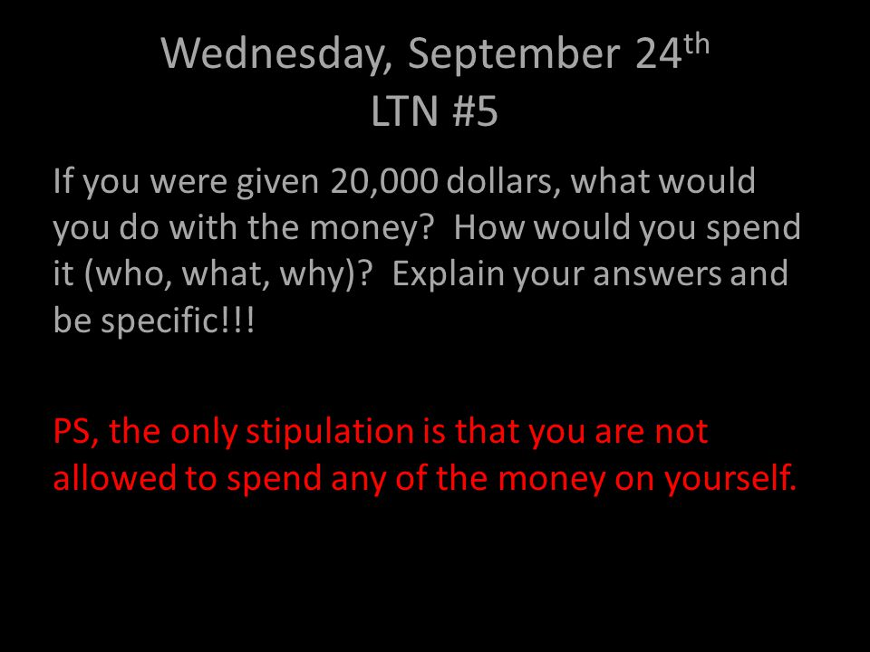 Wednesday, September 24 th LTN #5 If you were given 20,000 dollars, what would you do with the money? How would you spend it (who, what, why)? Explain