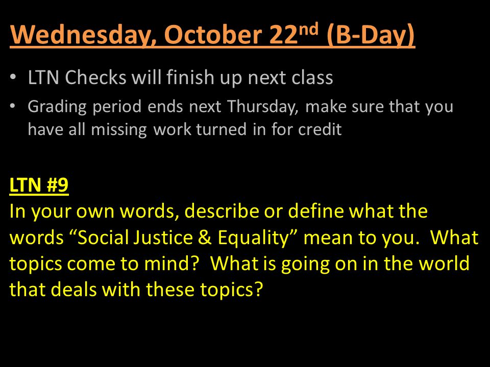 Wednesday, October 22 nd (B-Day) LTN Checks will finish up next class Grading period ends next Thursday, make sure that you have all missing work turn
