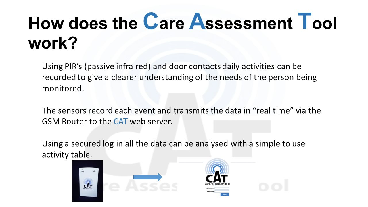 How does the C are A ssessment T ool work? Using PIR's (passive infra red) and door contacts daily activities can be recorded to give a clearer unders