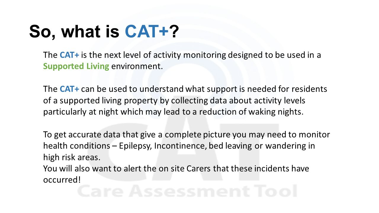 So, what is CAT+? The CAT+ is the next level of activity monitoring designed to be used in a Supported Living environment. The CAT+ can be used to und