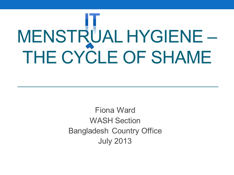 MENSTRUAL HYGIENE – THE CYCLE OF SHAME Fiona Ward WASH Section Bangladesh Country Office July 2013