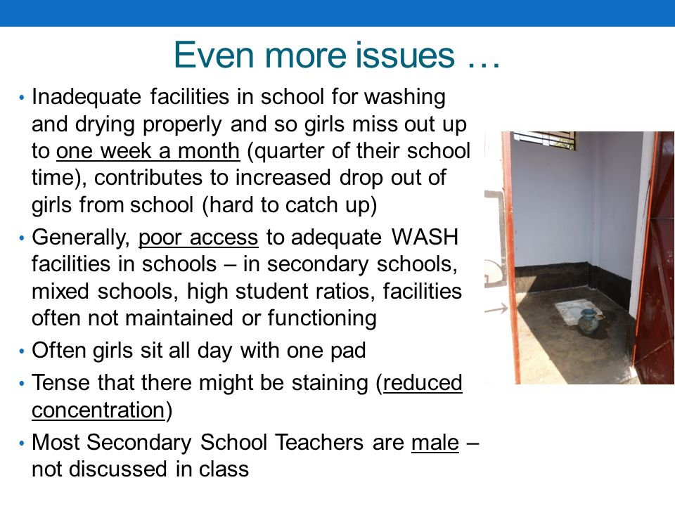 Even more issues … Inadequate facilities in school for washing and drying properly and so girls miss out up to one week a month (quarter of their scho