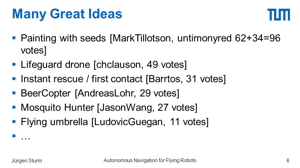 Many Great Ideas  Painting with seeds [MarkTillotson, untimonyred 62+34=96 votes]  Lifeguard drone [chclauson, 49 votes]  Instant rescue / first contact [Barrtos, 31 votes]  BeerCopter [AndreasLohr, 29 votes]  Mosquito Hunter [JasonWang, 27 votes]  Flying umbrella [LudovicGuegan, 11 votes]  … Jürgen Sturm Autonomous Navigation for Flying Robots 6