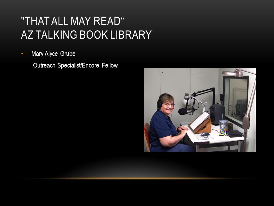 Mary Alyce Grube Outreach Specialist/Encore Fellow THAT ALL MAY READ AZ TALKING BOOK LIBRARY