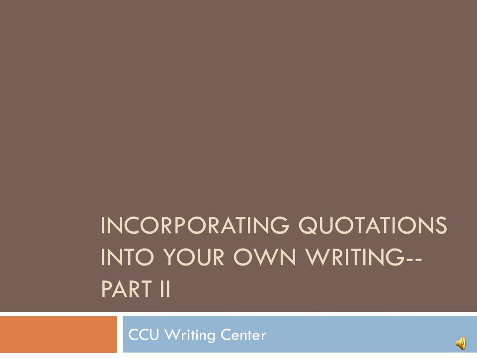 INCORPORATING QUOTATIONS INTO YOUR OWN WRITING-- PART II CCU Writing Center