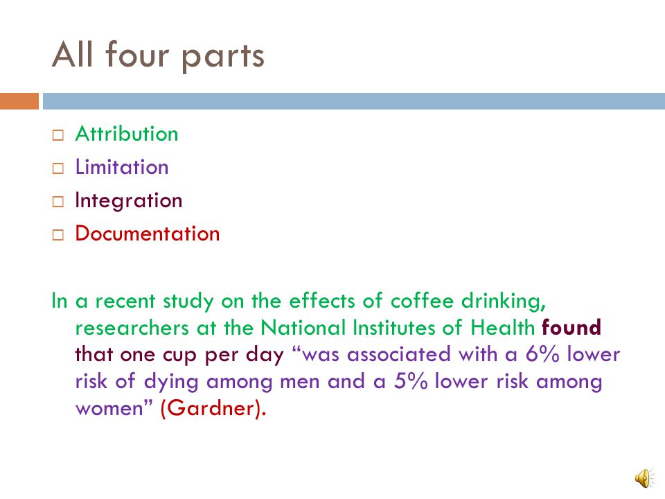 All four parts  Attribution  Limitation  Integration  Documentation In a recent study on the effects of coffee drinking, researchers at the National Institutes of Health found that one cup per day was associated with a 6% lower risk of dying among men and a 5% lower risk among women (Gardner).