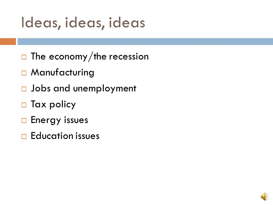 Ideas, ideas, ideas  The economy/the recession  Manufacturing  Jobs and unemployment  Tax policy  Energy issues  Education issues