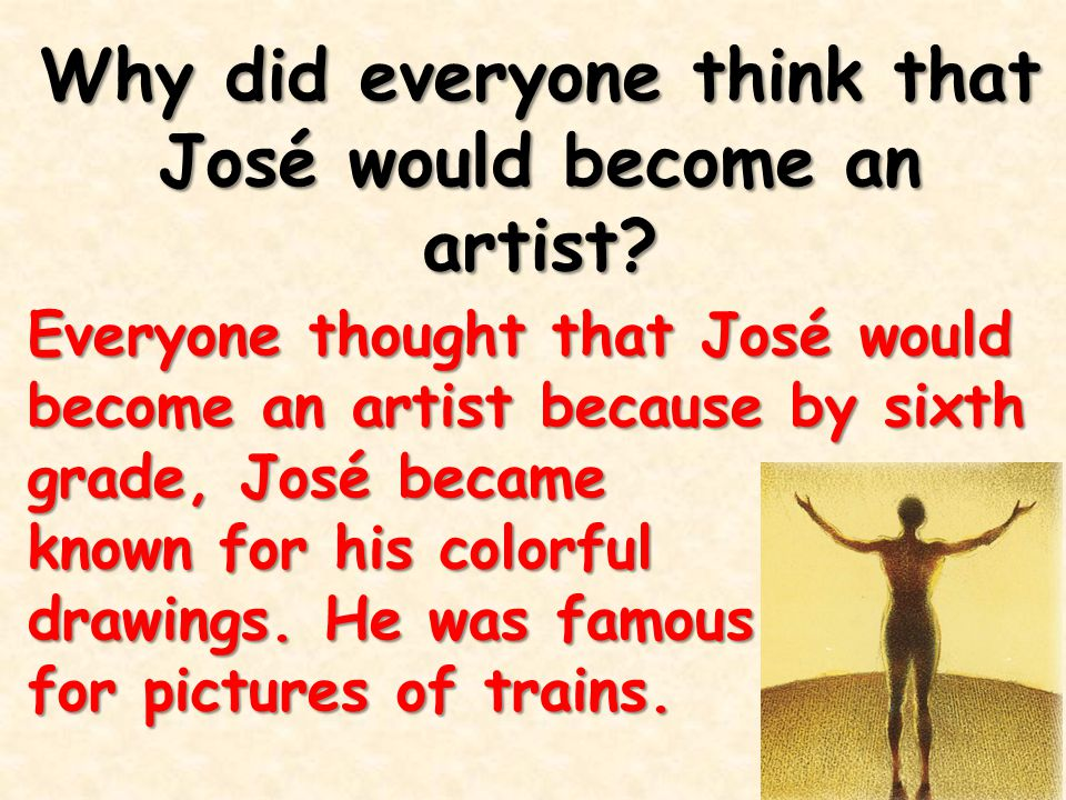 Why did everyone think that José would become an artist? Everyone thought that José would become an artist because by sixth grade, José became known f