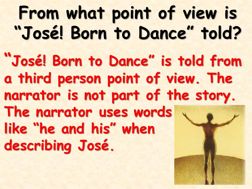 "From what point of view is ""José! Born to Dance"" told? "" José! Born to Dance"" is told from a third person point of view. The narrator is not part of t"