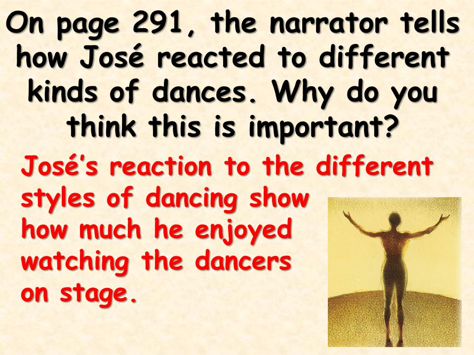 On page 291, the narrator tells how José reacted to different kinds of dances. Why do you think this is important? José's reaction to the different st