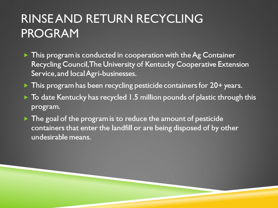 RINSE AND RETURN RECYCLING PROGRAM  This program is conducted in cooperation with the Ag Container Recycling Council, The University of Kentucky Cooperative Extension Service, and local Agri-businesses.