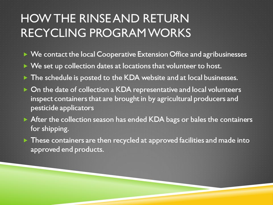 HOW THE RINSE AND RETURN RECYCLING PROGRAM WORKS  We contact the local Cooperative Extension Office and agribusinesses  We set up collection dates at locations that volunteer to host.