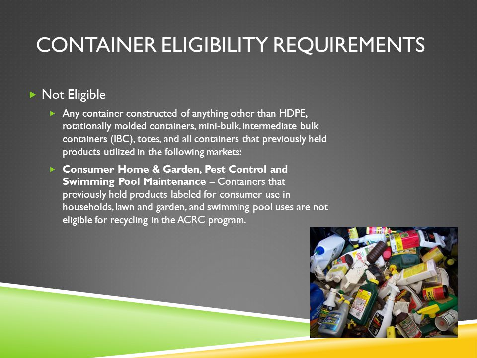 CONTAINER ELIGIBILITY REQUIREMENTS  Not Eligible  Any container constructed of anything other than HDPE, rotationally molded containers, mini-bulk, intermediate bulk containers (IBC), totes, and all containers that previously held products utilized in the following markets:  Consumer Home & Garden, Pest Control and Swimming Pool Maintenance – Containers that previously held products labeled for consumer use in households, lawn and garden, and swimming pool uses are not eligible for recycling in the ACRC program.