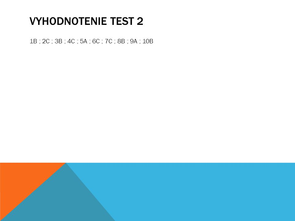 VYHODNOTENIE TEST 2 1B ; 2C ; 3B ; 4C ; 5A ; 6C ; 7C ; 8B ; 9A ; 10B