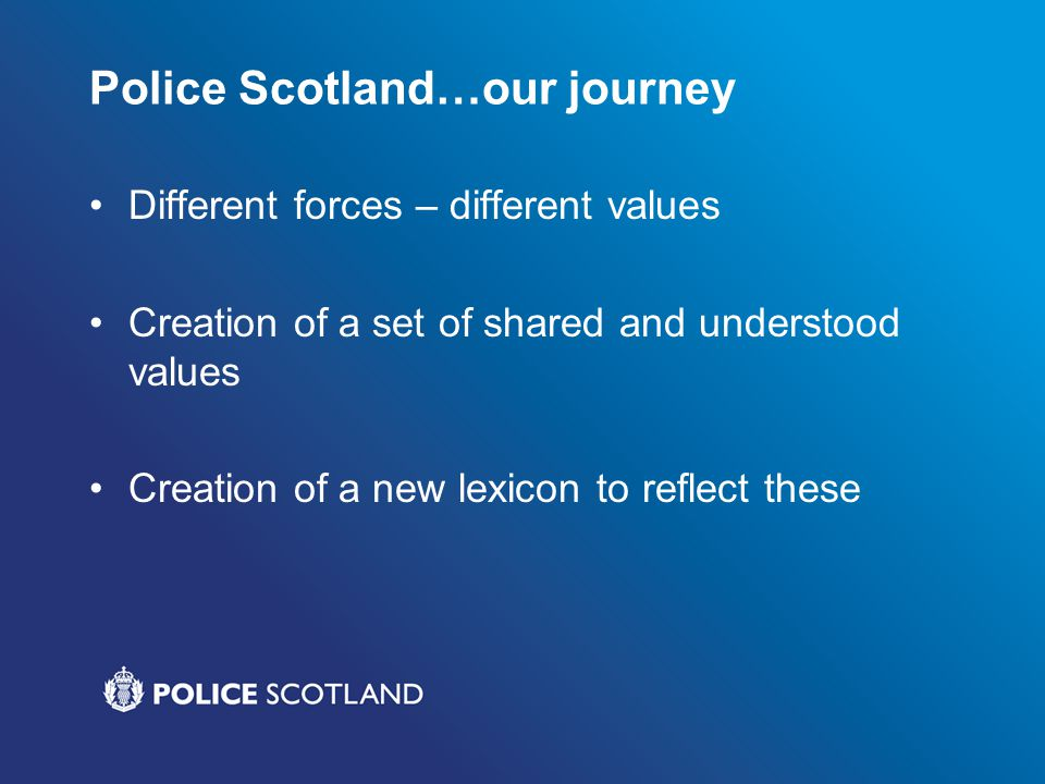 Police Scotland…our journey Different forces – different values Creation of a set of shared and understood values Creation of a new lexicon to reflect these