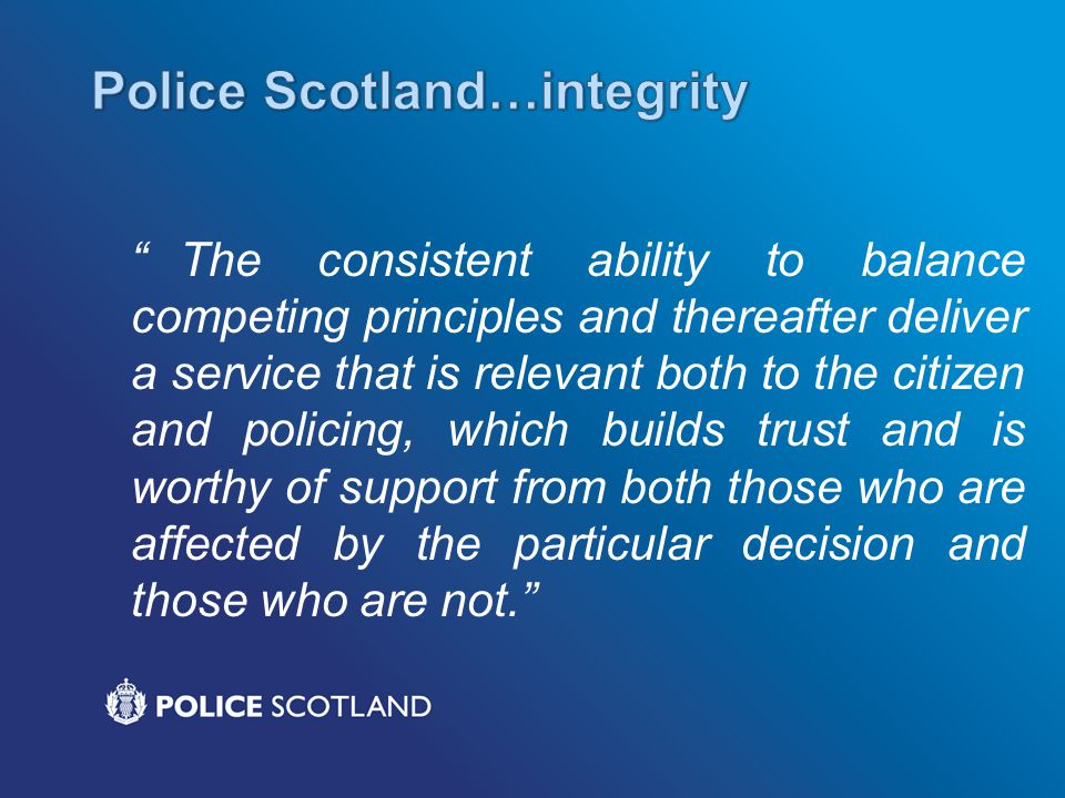 The consistent ability to balance competing principles and thereafter deliver a service that is relevant both to the citizen and policing, which builds trust and is worthy of support from both those who are affected by the particular decision and those who are not.