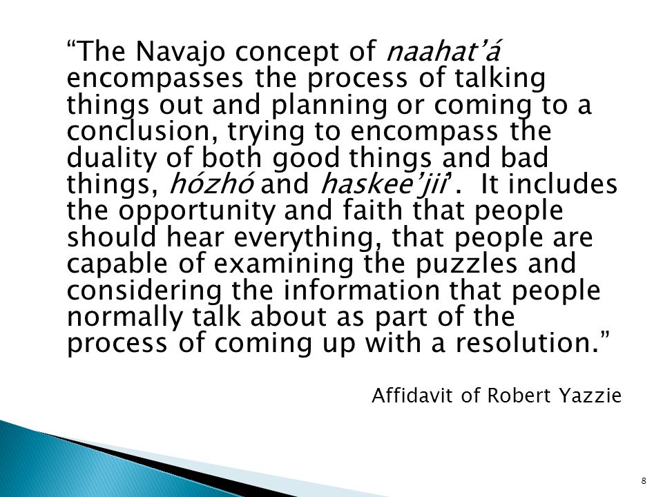 Traditionally, the Navajo process relied on people to have a good sense of things, how to proceed, how to listen to the urgings and the respectful differences of opinions of the various parties.