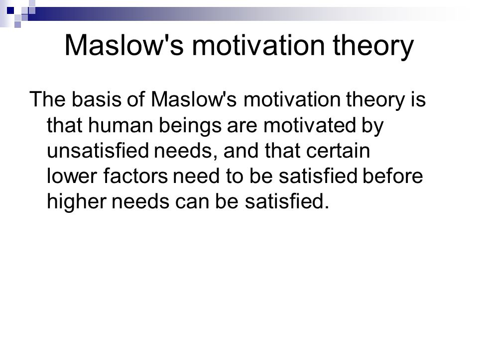 Maslow's motivation theory The basis of Maslow's motivation theory is that human beings are motivated by unsatisfied needs, and that certain lower fac