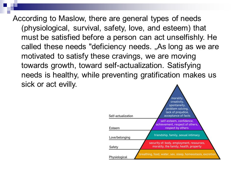 According to Maslow, there are general types of needs (physiological, survival, safety, love, and esteem) that must be satisfied before a person can a