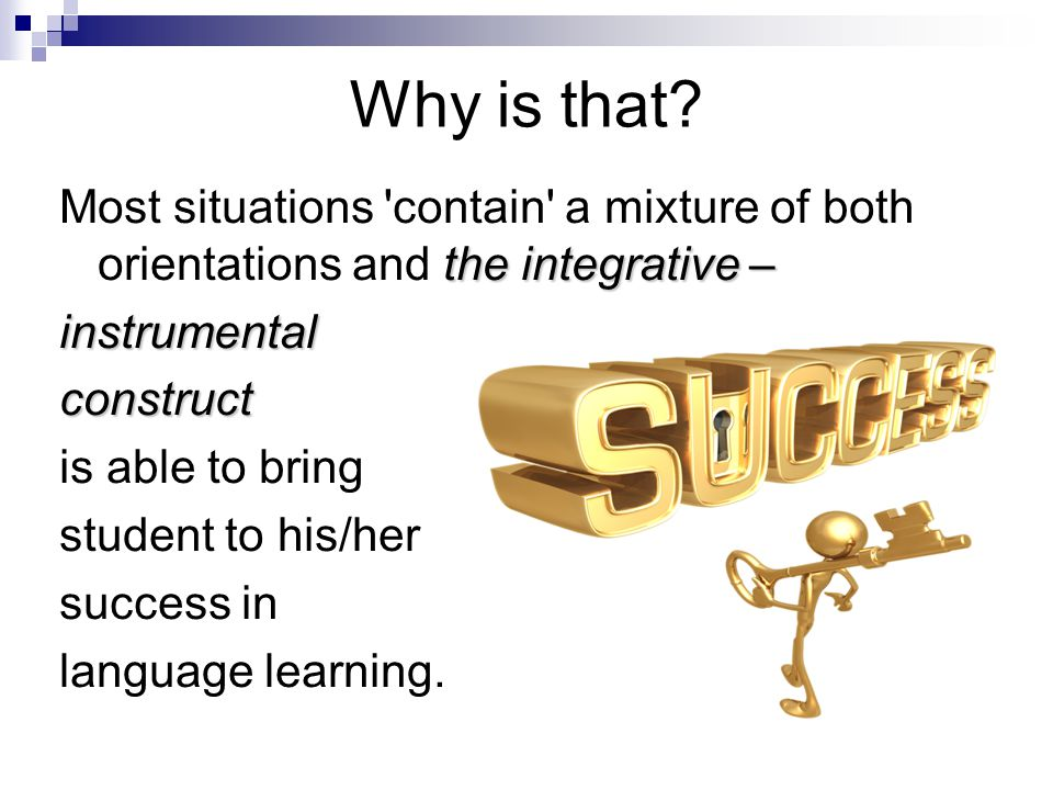 Why is that? the integrative – Most situations 'contain' a mixture of both orientations and the integrative –instrumentalconstruct is able to bring st