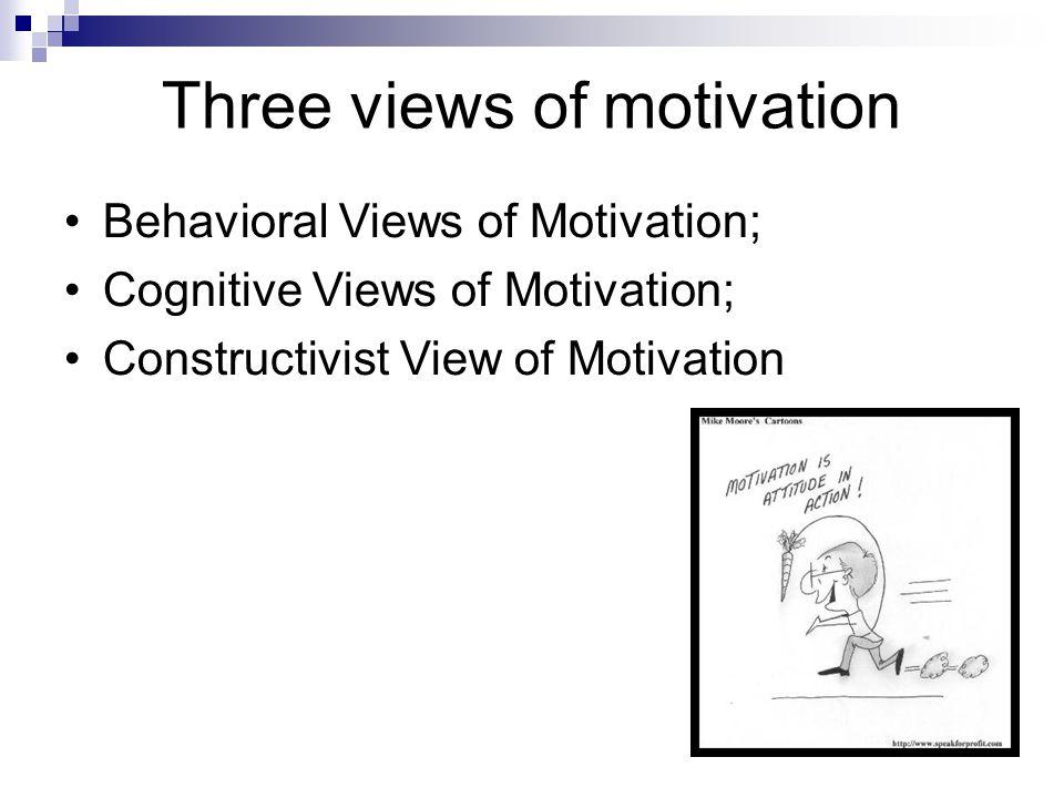 Three views of motivation Behavioral Views of Motivation; Cognitive Views of Motivation; Constructivist View of Motivation