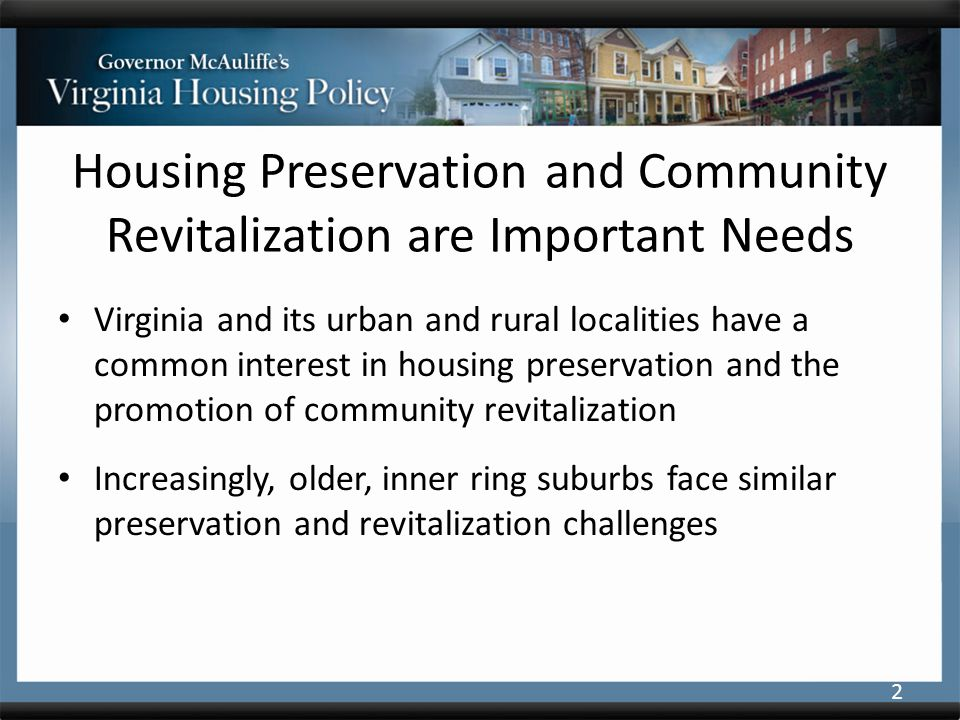Housing Preservation and Community Revitalization are Important Needs Virginia and its urban and rural localities have a common interest in housing preservation and the promotion of community revitalization Increasingly, older, inner ring suburbs face similar preservation and revitalization challenges 2
