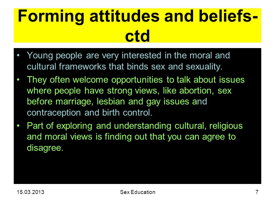 Forming attitudes and beliefs- ctd Young people are very interested in the moral and cultural frameworks that binds sex and sexuality.