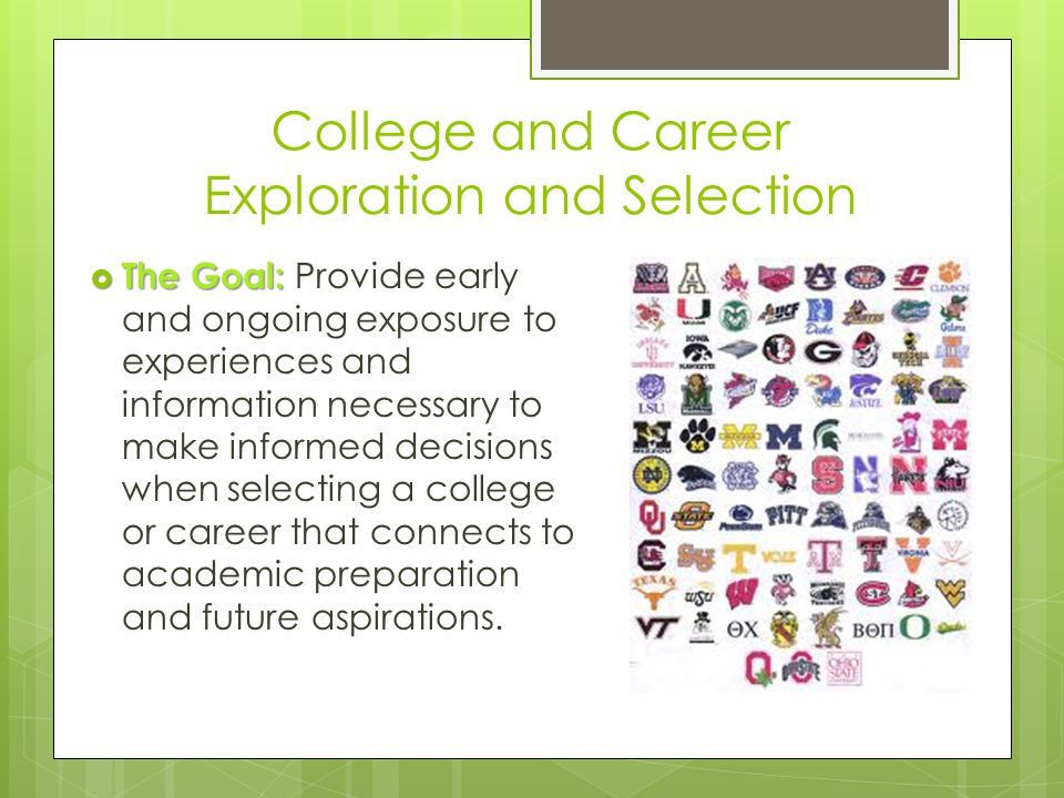 College and Career Exploration and Selection  The Goal:  The Goal: Provide early and ongoing exposure to experiences and information necessary to make informed decisions when selecting a college or career that connects to academic preparation and future aspirations.