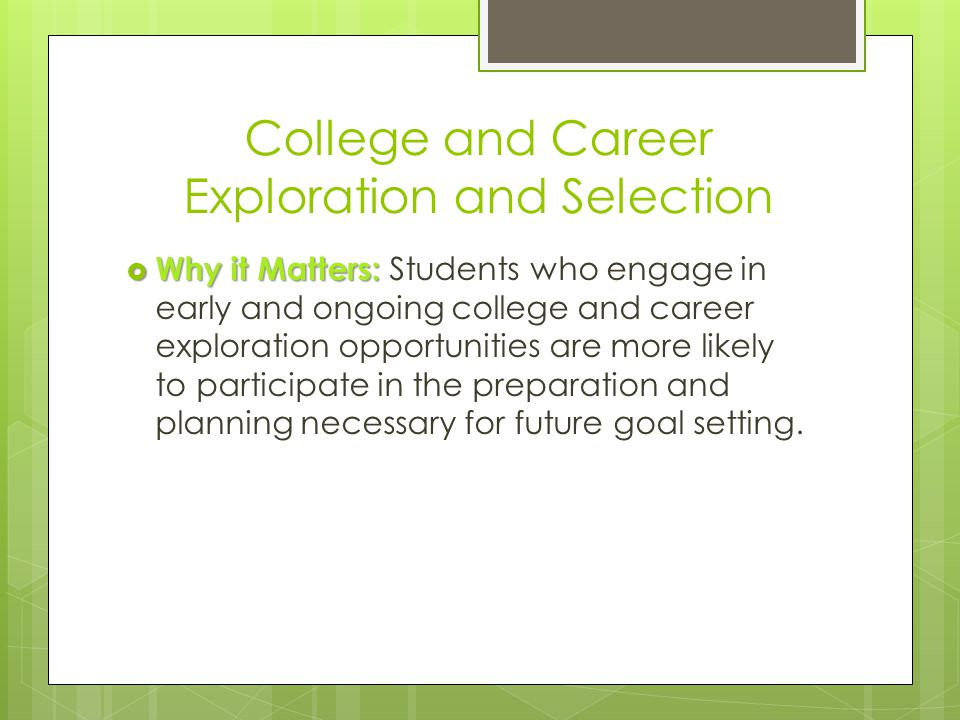  Why it Matters:  Why it Matters: Students who engage in early and ongoing college and career exploration opportunities are more likely to participate in the preparation and planning necessary for future goal setting.