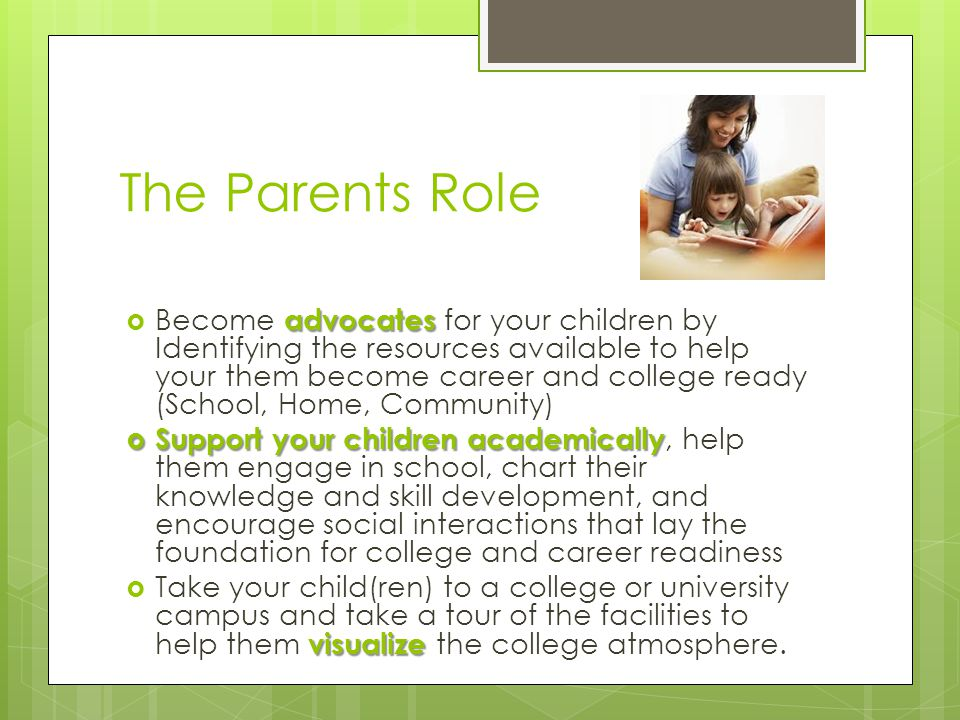The Parents Role advocates  Become advocates for your children by Identifying the resources available to help your them become career and college ready (School, Home, Community)  Support your children academically  Support your children academically, help them engage in school, chart their knowledge and skill development, and encourage social interactions that lay the foundation for college and career readiness visualize  Take your child(ren) to a college or university campus and take a tour of the facilities to help them visualize the college atmosphere.