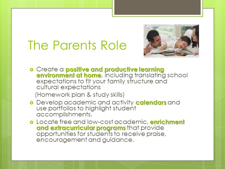 positive and productive learning environment at home  Create a positive and productive learning environment at home, including translating school expectations to fit your family structure and cultural expectations (Homework plan & study skills) calendars  Develop academic and activity calendars and use portfolios to highlight student accomplishments.