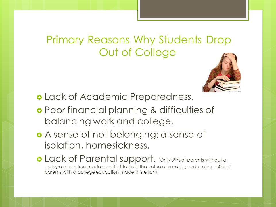 Primary Reasons Why Students Drop Out of College  Lack of Academic Preparedness.